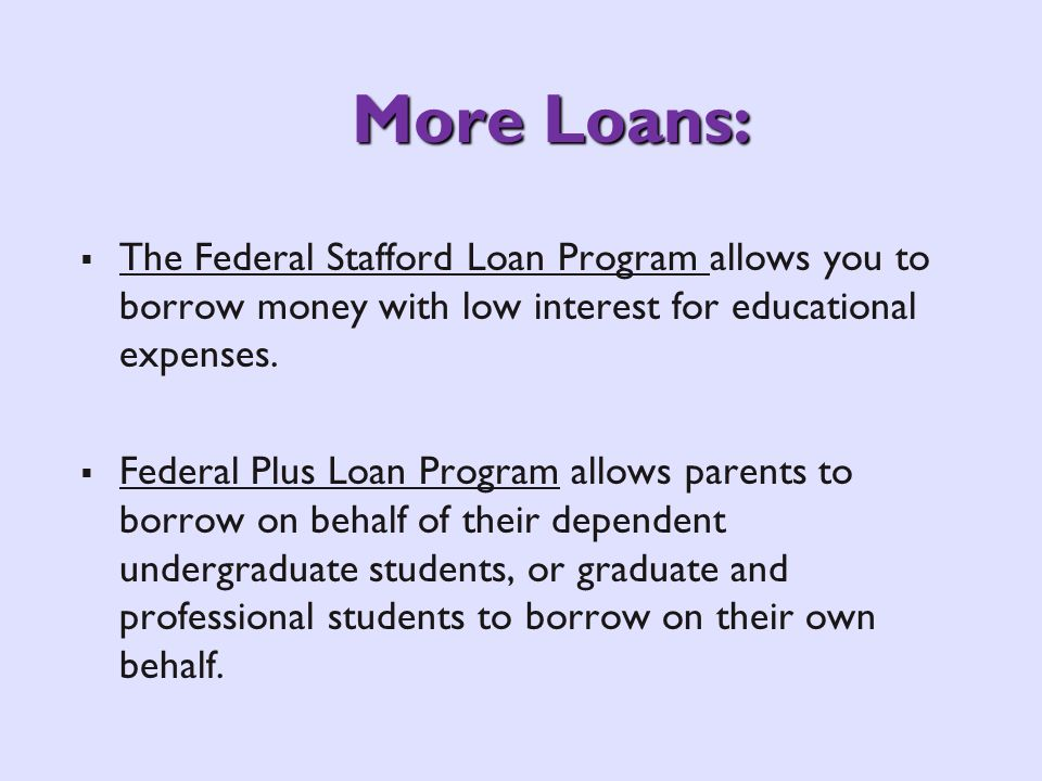 More Loans: The Federal Stafford Loan Program allows you to borrow money with low interest for educational expenses. Federal Plus Loan Program allows