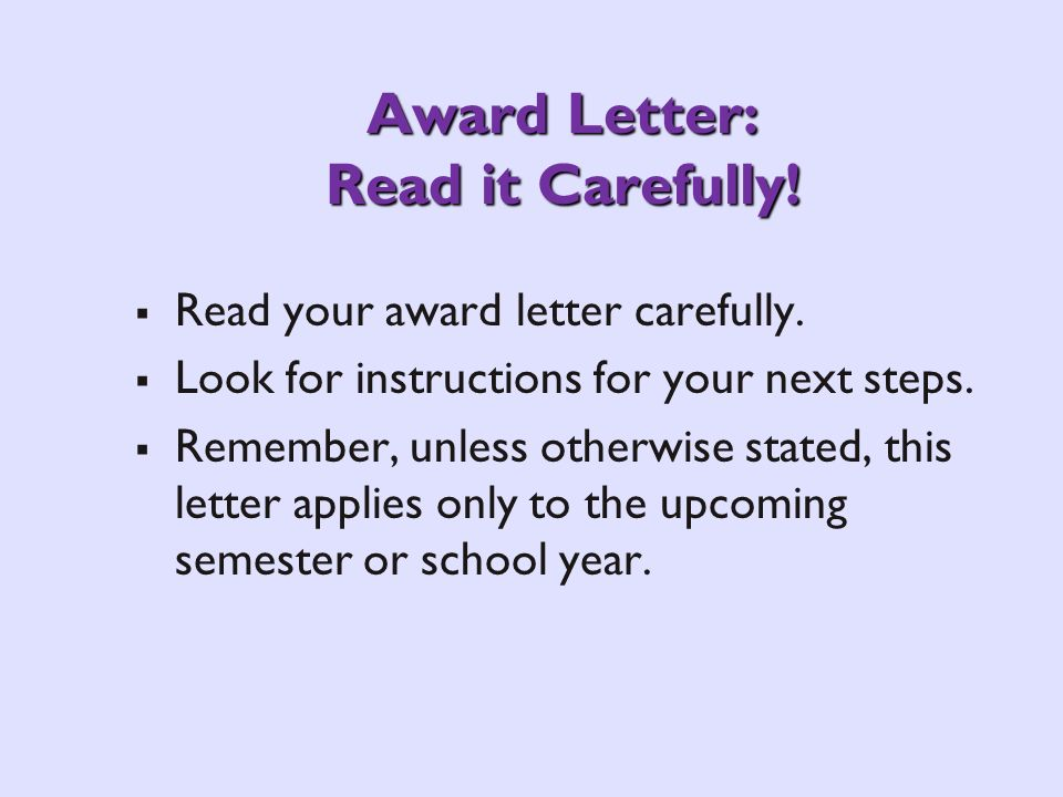 Award Letter: Read it Carefully! Read your award letter carefully. Look for instructions for your next steps. Remember, unless otherwise stated, this