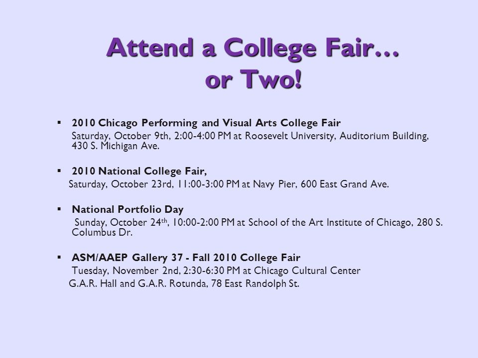Attend a College Fair… or Two! 2010 Chicago Performing and Visual Arts College Fair Saturday, October 9th, 2:00-4:00 PM at Roosevelt University, Audit