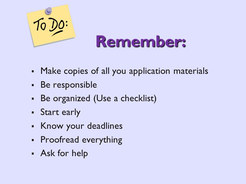 Remember: Make copies of all you application materials Be responsible Be organized (Use a checklist) Start early Know your deadlines Proofread everyth