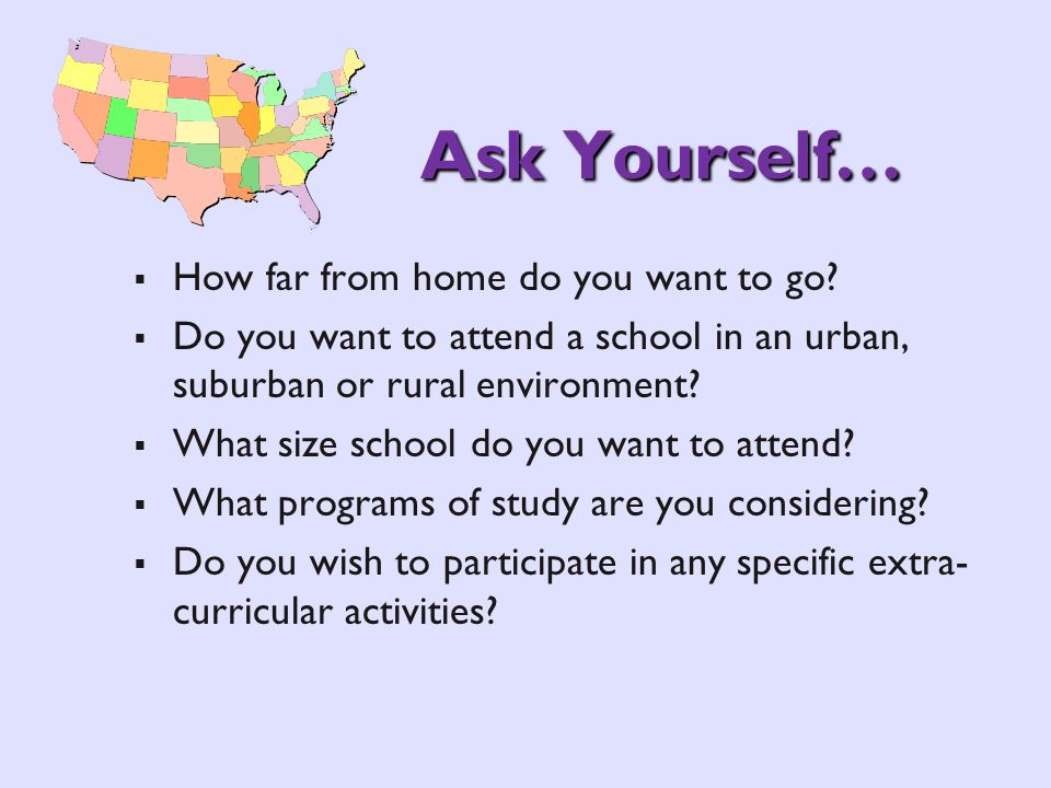 Ask Yourself… How far from home do you want to go? Do you want to attend a school in an urban, suburban or rural environment? What size school do you