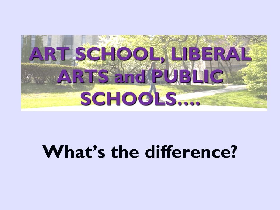 ART SCHOOL, LIBERAL ARTS and PUBLIC SCHOOLS…. ART SCHOOL, LIBERAL ARTS and PUBLIC SCHOOLS….