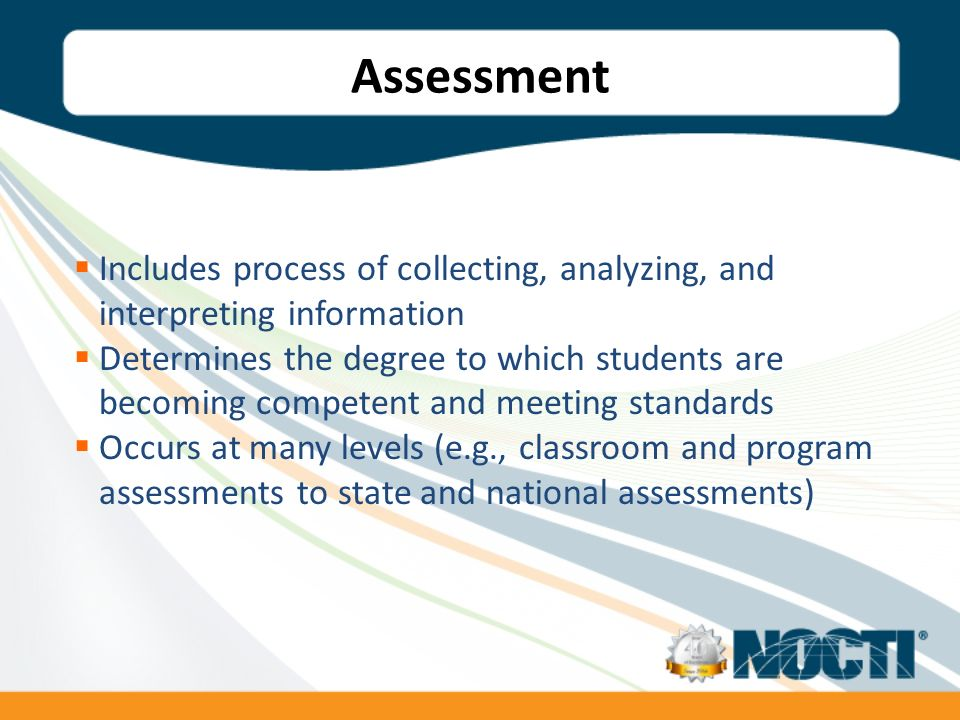 Assessment Includes process of collecting, analyzing, and interpreting information Determines the degree to which students are becoming competent and meeting standards Occurs at many levels (e.g., classroom and program assessments to state and national assessments)