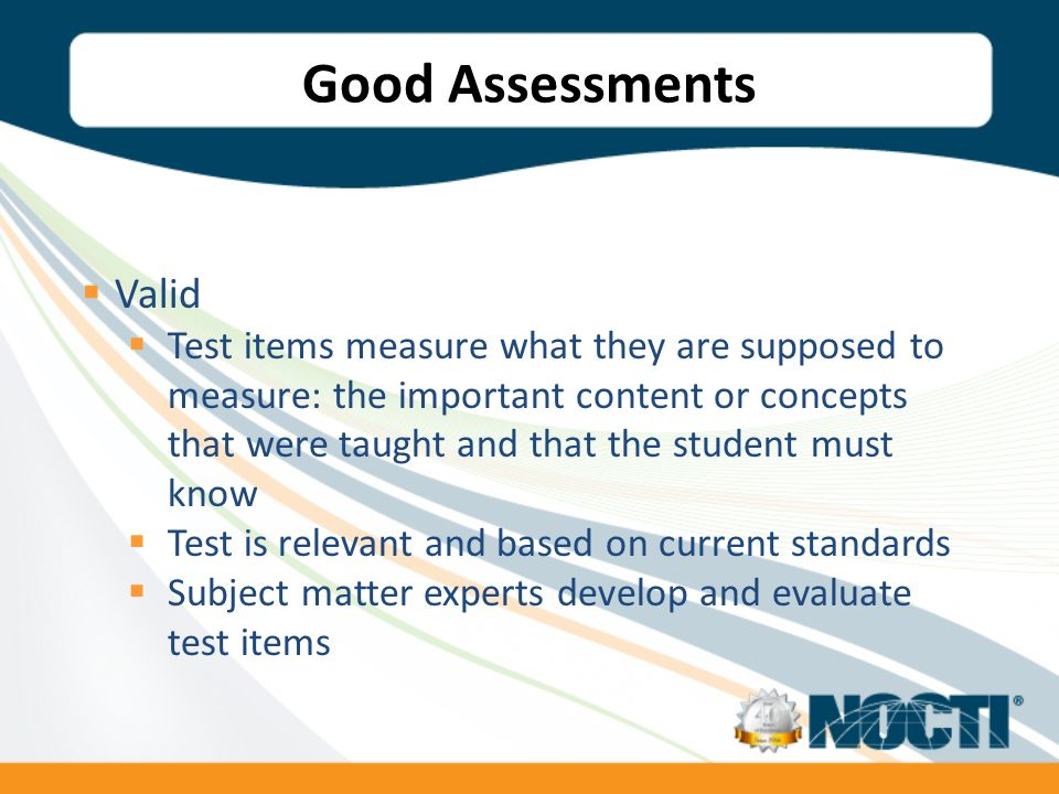 Good Assessments Valid Test items measure what they are supposed to measure: the important content or concepts that were taught and that the student must know Test is relevant and based on current standards Subject matter experts develop and evaluate test items