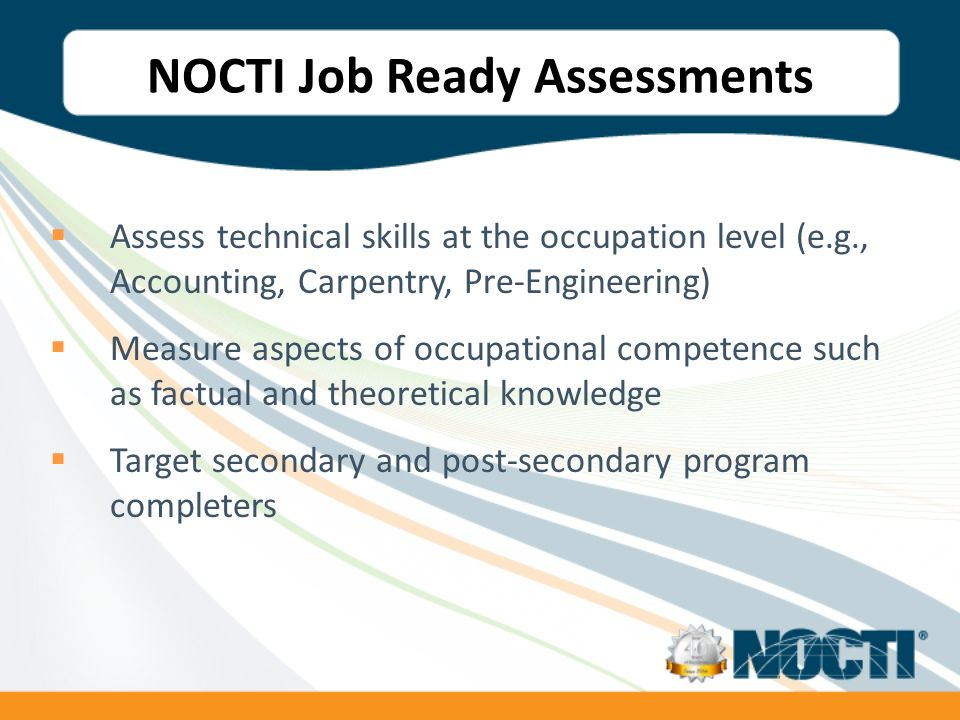 NOCTI Job Ready Assessments Assess technical skills at the occupation level (e.g., Accounting, Carpentry, Pre-Engineering) Measure aspects of occupational competence such as factual and theoretical knowledge Target secondary and post-secondary program completers