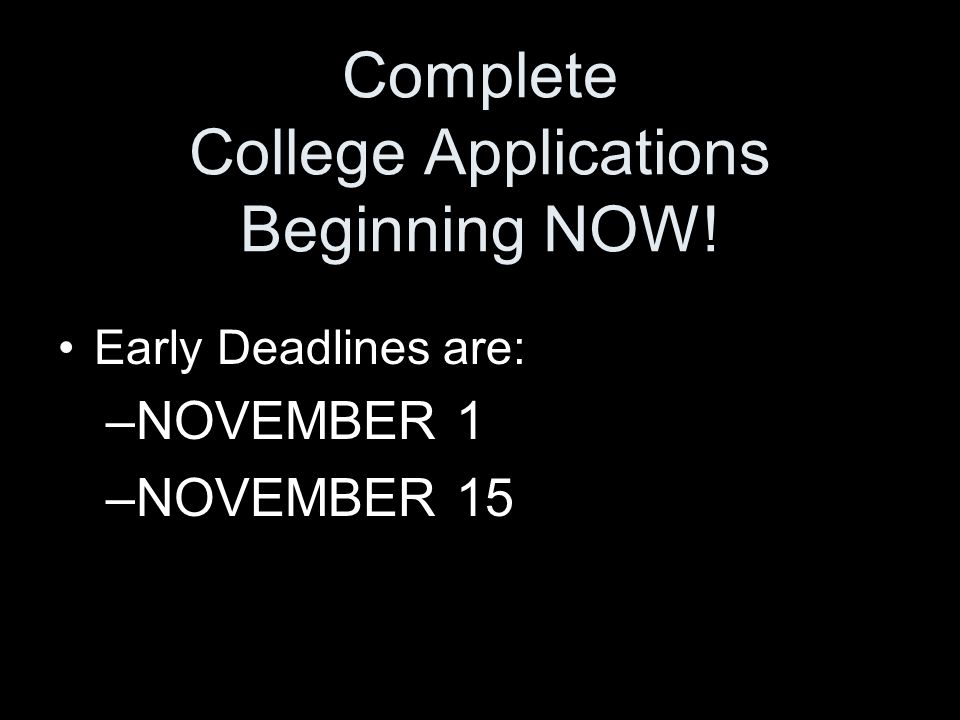 Complete College Applications Beginning NOW! Early Deadlines are: –NOVEMBER 1 –NOVEMBER 15