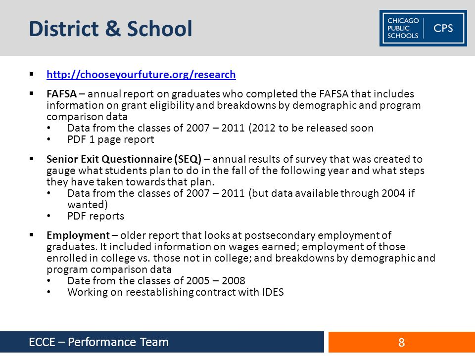 District & School http://chooseyourfuture.org/research FAFSA – annual report on graduates who completed the FAFSA that includes information on grant eligibility and breakdowns by demographic and program comparison data Data from the classes of 2007 – 2011 (2012 to be released soon PDF 1 page report Senior Exit Questionnaire (SEQ) – annual results of survey that was created to gauge what students plan to do in the fall of the following year and what steps they have taken towards that plan.