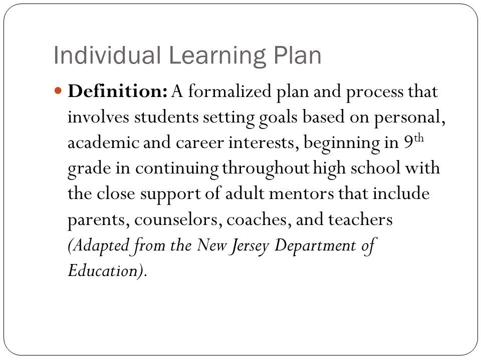 Individual Learning Plan Definition: A formalized plan and process that involves students setting goals based on personal, academic and career interests, beginning in 9 th grade in continuing throughout high school with the close support of adult mentors that include parents, counselors, coaches, and teachers (Adapted from the New Jersey Department of Education).