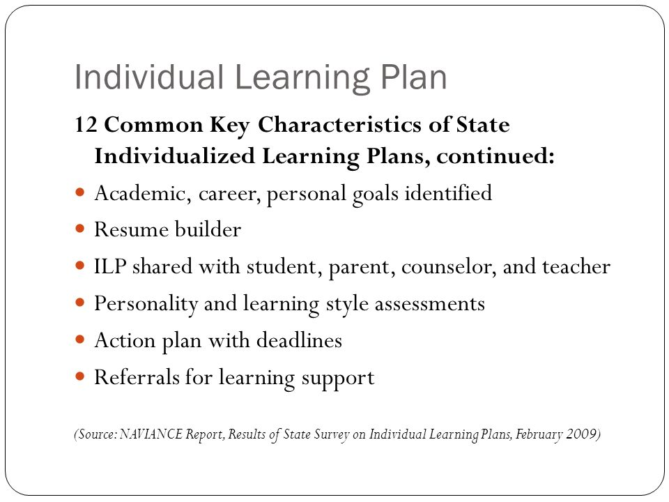Individual Learning Plan 12 Common Key Characteristics of State Individualized Learning Plans, continued: Academic, career, personal goals identified Resume builder ILP shared with student, parent, counselor, and teacher Personality and learning style assessments Action plan with deadlines Referrals for learning support (Source: NAVIANCE Report, Results of State Survey on Individual Learning Plans, February 2009)