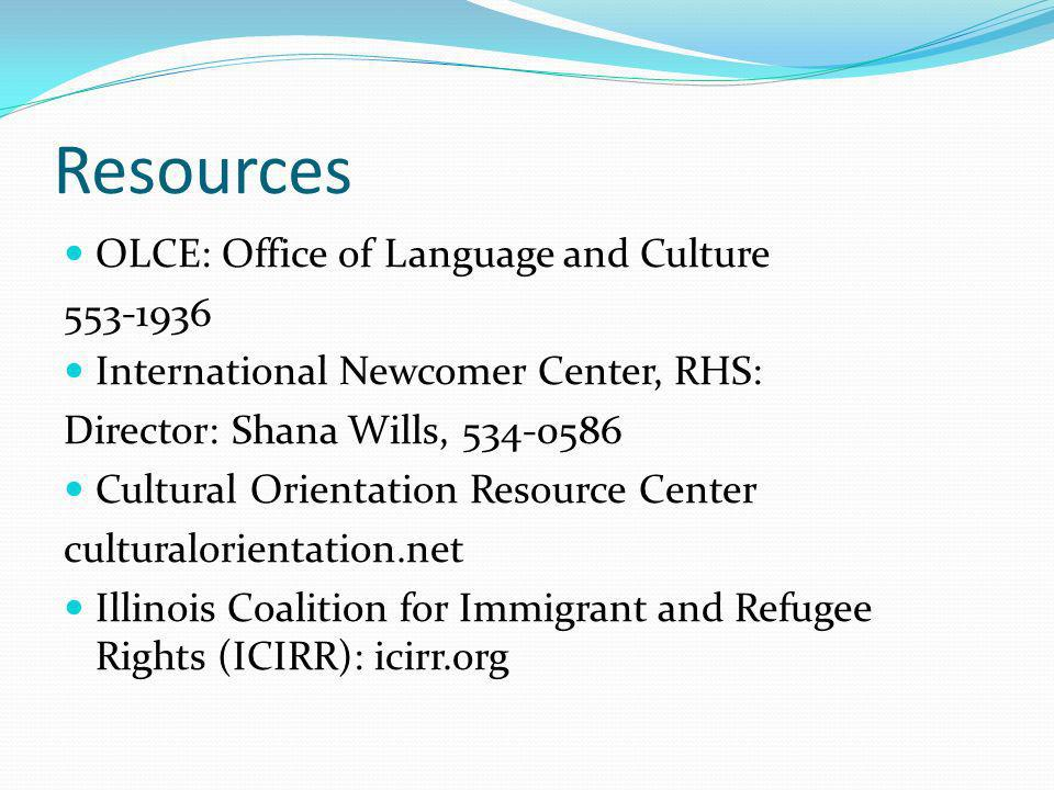 Resources OLCE: Office of Language and Culture 553-1936 International Newcomer Center, RHS: Director: Shana Wills, 534-0586 Cultural Orientation Resource Center culturalorientation.net Illinois Coalition for Immigrant and Refugee Rights (ICIRR): icirr.org