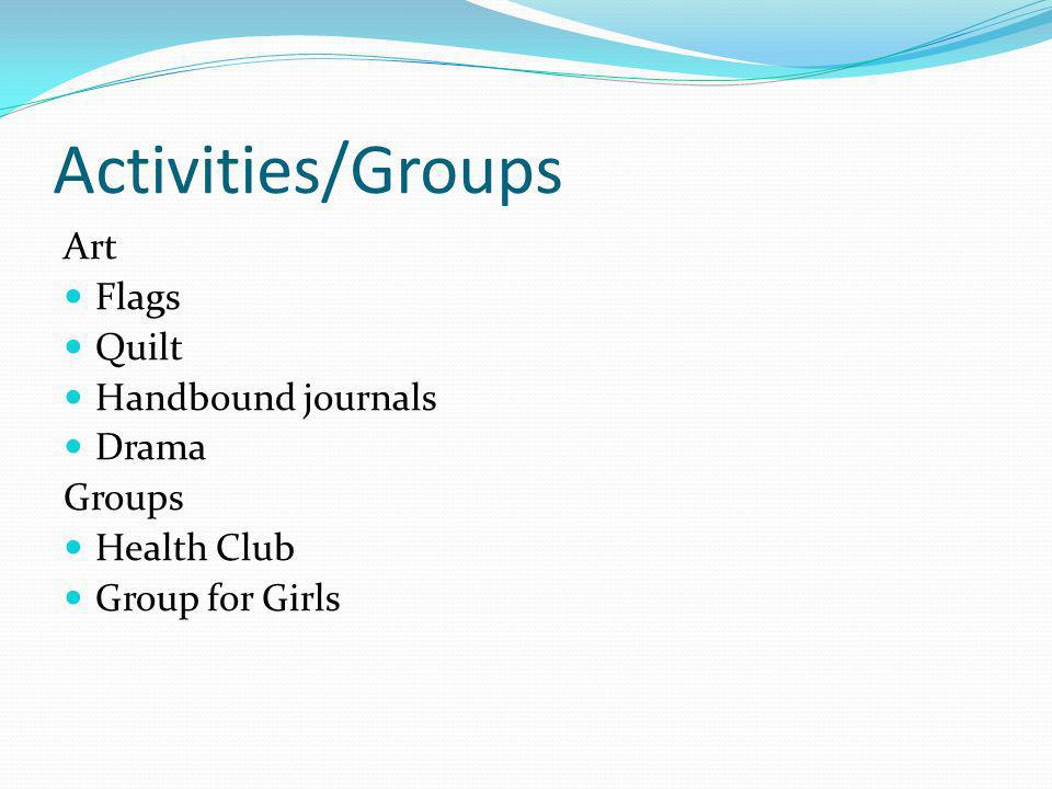 Activities/Groups Art Flags Quilt Handbound journals Drama Groups Health Club Group for Girls