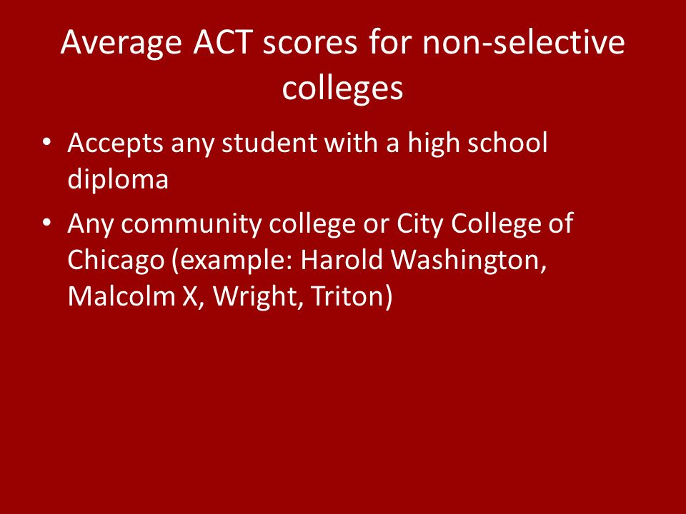 Average ACT scores for non-selective colleges Accepts any student with a high school diploma Any community college or City College of Chicago (example: Harold Washington, Malcolm X, Wright, Triton)