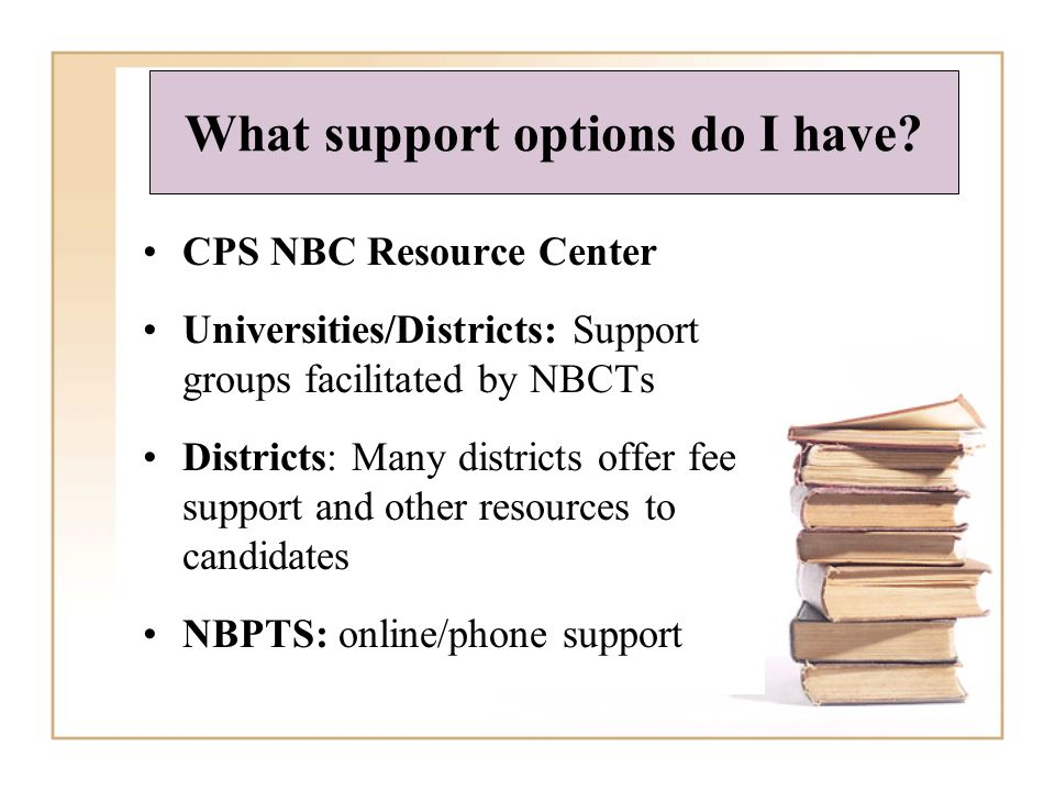 What support options do I have? CPS NBC Resource Center Universities/Districts: Support groups facilitated by NBCTs Districts: Many districts offer fe