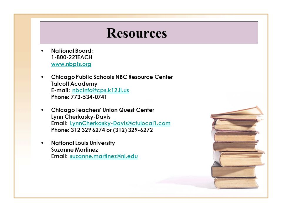 Resources National Board: 1-800-22TEACH www.nbpts.org Chicago Public Schools NBC Resource Center Talcott Academy E-mail: nbcinfo@cps.k12.il.usnbcinfo@