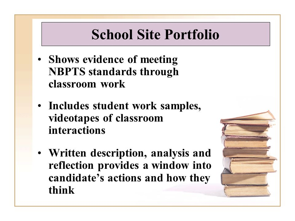 School Site Portfolio Shows evidence of meeting NBPTS standards through classroom work Includes student work samples, videotapes of classroom interact