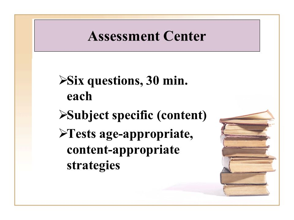 Six questions, 30 min. each Subject specific (content) Tests age-appropriate, content-appropriate strategies Assessment Center