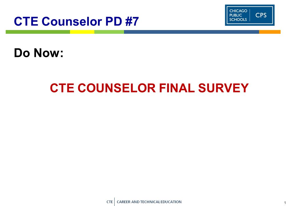 1 CTE CAREER AND TECHNICAL EDUCATION CTE Counselor PD #7 Do Now: CTE COUNSELOR FINAL SURVEY