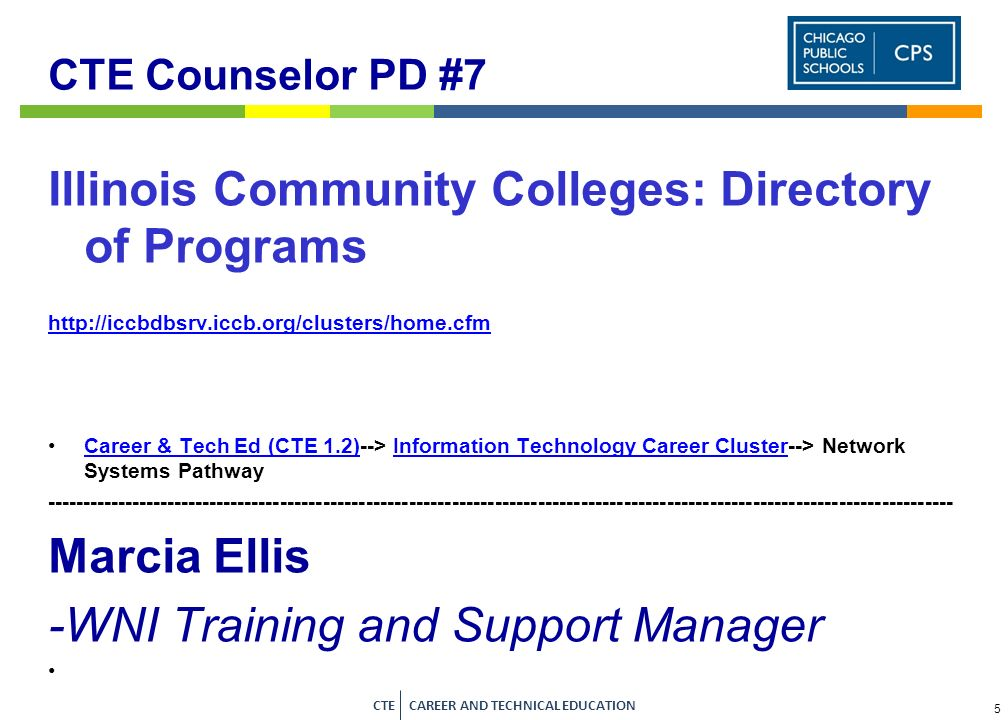 5 CTE CAREER AND TECHNICAL EDUCATION CTE Counselor PD #7 Illinois Community Colleges: Directory of Programs http://iccbdbsrv.iccb.org/clusters/home.cfm Career & Tech Ed (CTE 1.2)--> Information Technology Career Cluster--> Network Systems PathwayCareer & Tech Ed (CTE 1.2)Information Technology Career Cluster ------------------------------------------------------------------------------------------------------------------------------- Marcia Ellis -WNI Training and Support Manager