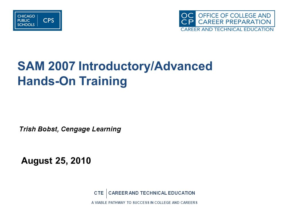 10 CTE CAREER AND TECHNICAL EDUCATION SAM 2007 Support SAM Technical Support/product feedback Email: ct.techsupport@cengage.comct.techsupport@cengage.com Phone: 800-648-7450, option 5, option 3 Live Chat for students 24/7 –http://www.academic.cengage.com/supporthttp://www.academic.cengage.com/support Live Chat for instructors 9-9 EST SAM Requirements http://samcentral.course.com