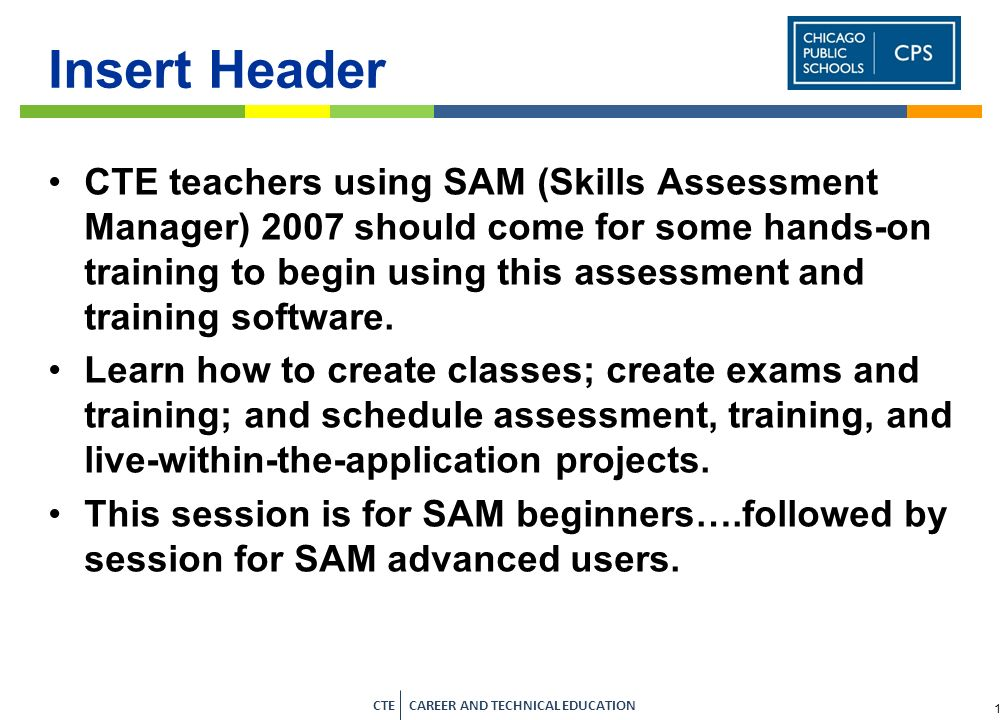 1 CTE CAREER AND TECHNICAL EDUCATION Insert Header CTE teachers using SAM (Skills Assessment Manager) 2007 should come for some hands-on training to begin using this assessment and training software.