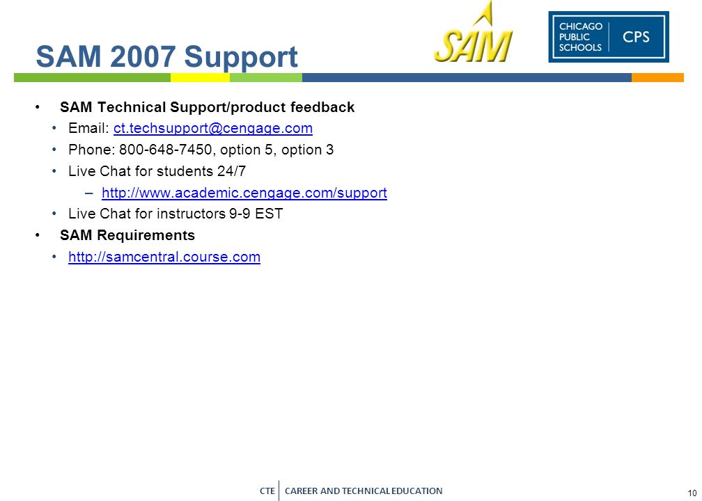 9 CTE CAREER AND TECHNICAL EDUCATION   System Requirements Be sure to have Flash 9 or higher installed –Flash 10 with ActiveX is recommended Be sure to use Internet Explorer 6 or higher Make sure SAM 2007 is a trusted site …all of these details (and more) are found in the Documentation area of the SAM welcome screen