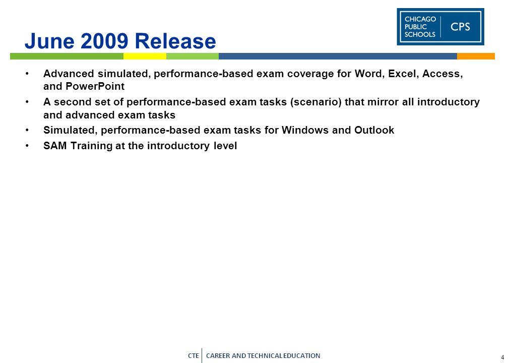 3 CTE CAREER AND TECHNICAL EDUCATION SAM 2007 Flash-based simulated Assessment tasks Word, Excel, Access, PowerPoint By book/chapter or you can pick and choose questions 66 SAM Projects 30 from textbook end-of-chapter material 30 additional cases to mirror those Projects –Same skills - different documents 6 Capstone Projects –For additional end-of-application reinforcement Tens of thousands of testbank items Multiple choice, true-false, short answer, etc.