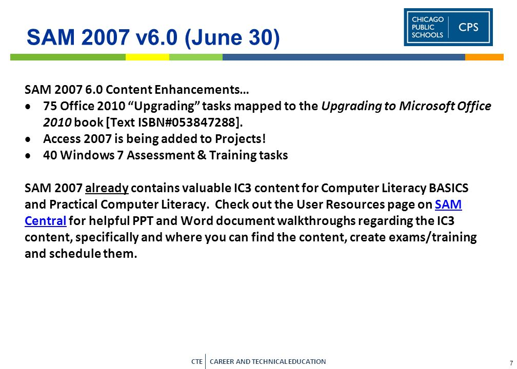 7 CTE CAREER AND TECHNICAL EDUCATION SAM 2007 v6.0 (June 30) SAM 2007 6.0 Content Enhancements… 75 Office 2010 Upgrading tasks mapped to the Upgrading to Microsoft Office 2010 book [Text ISBN#053847288].