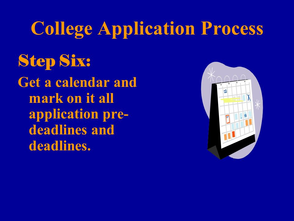 College Application Process Step Six: Get a calendar and mark on it all application pre- deadlines and deadlines.
