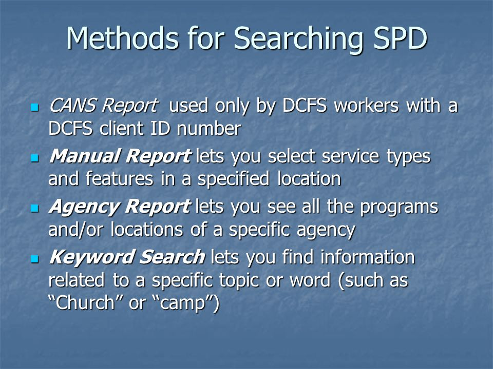 Methods for Searching SPD CANS Report used only by DCFS workers with a DCFS client ID number CANS Report used only by DCFS workers with a DCFS client ID number Manual Report lets you select service types and features in a specified location Manual Report lets you select service types and features in a specified location Agency Report lets you see all the programs and/or locations of a specific agency Agency Report lets you see all the programs and/or locations of a specific agency Keyword Search lets you find information related to a specific topic or word (such as Church or camp) Keyword Search lets you find information related to a specific topic or word (such as Church or camp)