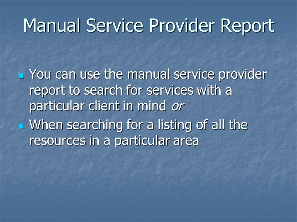 Manual Service Provider Report You can use the manual service provider report to search for services with a particular client in mind or You can use the manual service provider report to search for services with a particular client in mind or When searching for a listing of all the resources in a particular area When searching for a listing of all the resources in a particular area