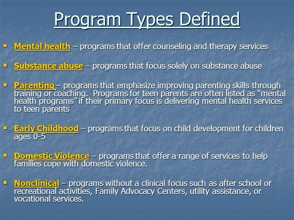 Program Types Defined Mental health – programs that offer counseling and therapy services Mental health – programs that offer counseling and therapy services Substance abuse – programs that focus solely on substance abuse Substance abuse – programs that focus solely on substance abuse Parenting – programs that emphasize improving parenting skills through training or coaching.