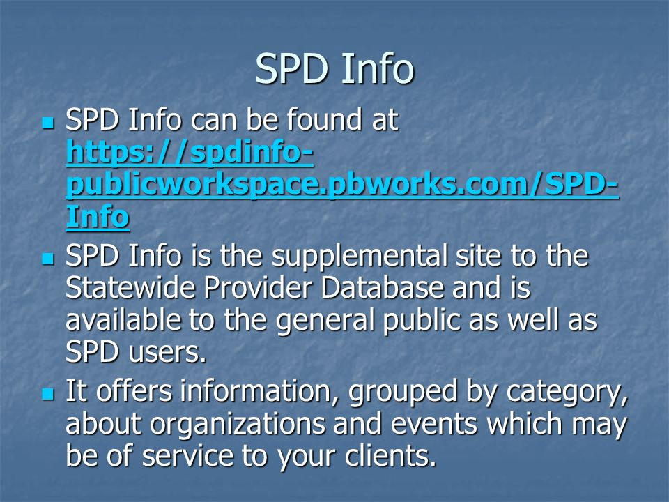 SPD Info SPD Info can be found at https://spdinfo- publicworkspace.pbworks.com/SPD- Info SPD Info can be found at https://spdinfo- publicworkspace.pbworks.com/SPD- Info https://spdinfo- publicworkspace.pbworks.com/SPD- Info https://spdinfo- publicworkspace.pbworks.com/SPD- Info SPD Info is the supplemental site to the Statewide Provider Database and is available to the general public as well as SPD users.