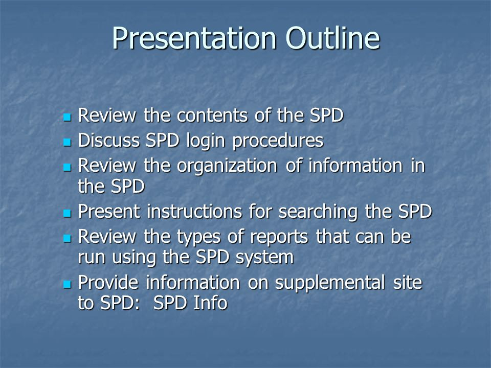 Presentation Outline Review the contents of the SPD Review the contents of the SPD Discuss SPD login procedures Discuss SPD login procedures Review the organization of information in the SPD Review the organization of information in the SPD Present instructions for searching the SPD Present instructions for searching the SPD Review the types of reports that can be run using the SPD system Review the types of reports that can be run using the SPD system Provide information on supplemental site to SPD: SPD Info Provide information on supplemental site to SPD: SPD Info