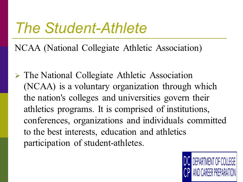 The Student-Athlete NCAA (National Collegiate Athletic Association) The National Collegiate Athletic Association (NCAA) is a voluntary organization through which the nation s colleges and universities govern their athletics programs.