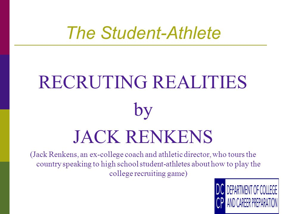 The Student-Athlete RECRUTING REALITIES by JACK RENKENS (Jack Renkens, an ex-college coach and athletic director, who tours the country speaking to high school student-athletes about how to play the college recruiting game)