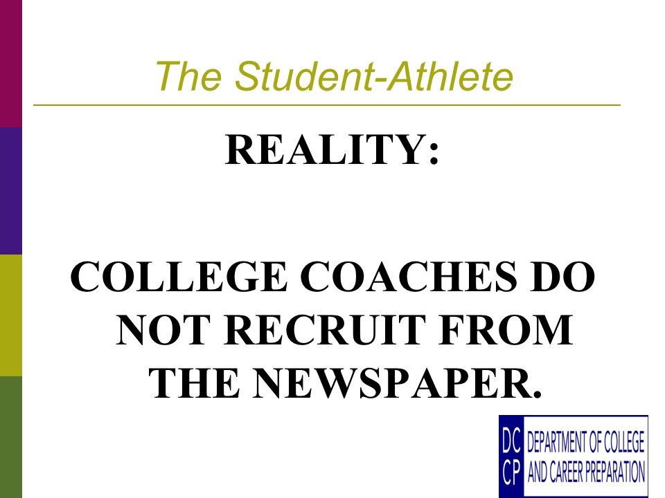 The Student-Athlete REALITY: COLLEGE COACHES DO NOT RECRUIT FROM THE NEWSPAPER.