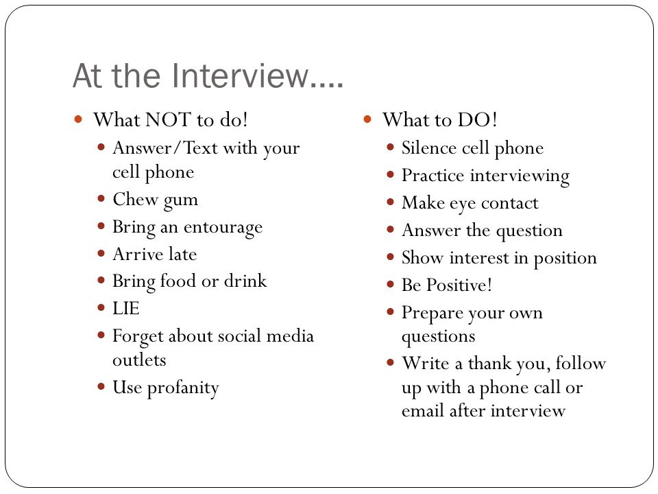 At the Interview…. What NOT to do! Answer/Text with your cell phone Chew gum Bring an entourage Arrive late Bring food or drink LIE Forget about socia