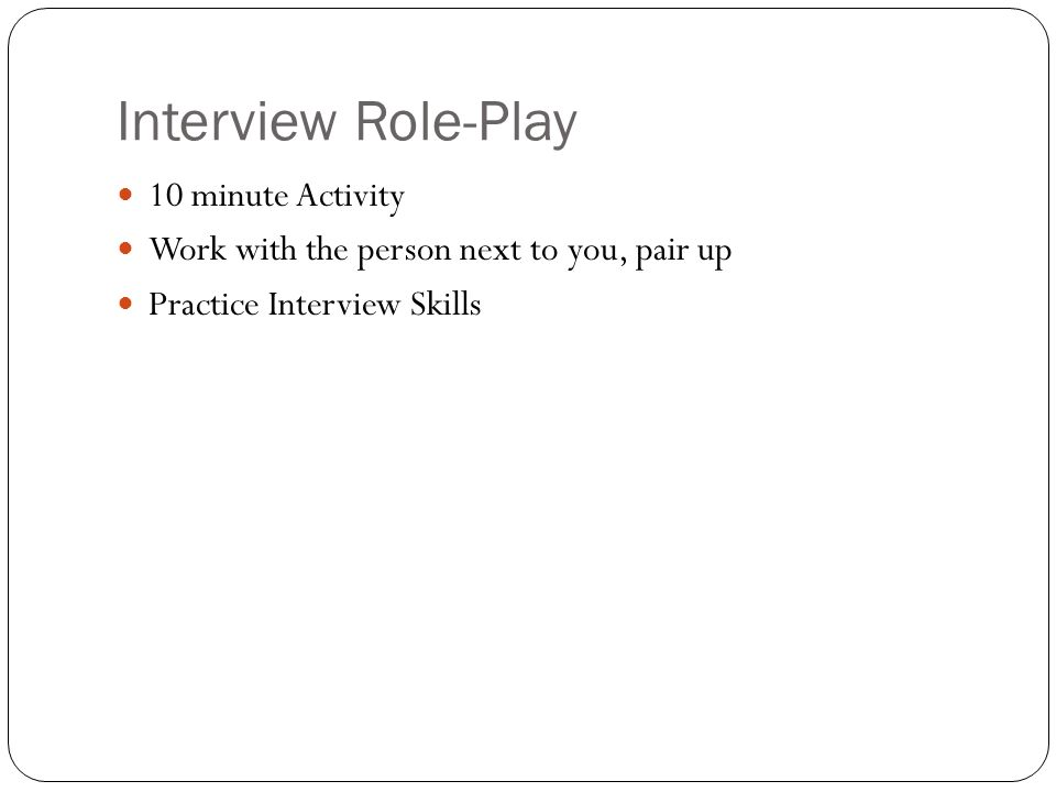 Interview Role-Play 10 minute Activity Work with the person next to you, pair up Practice Interview Skills