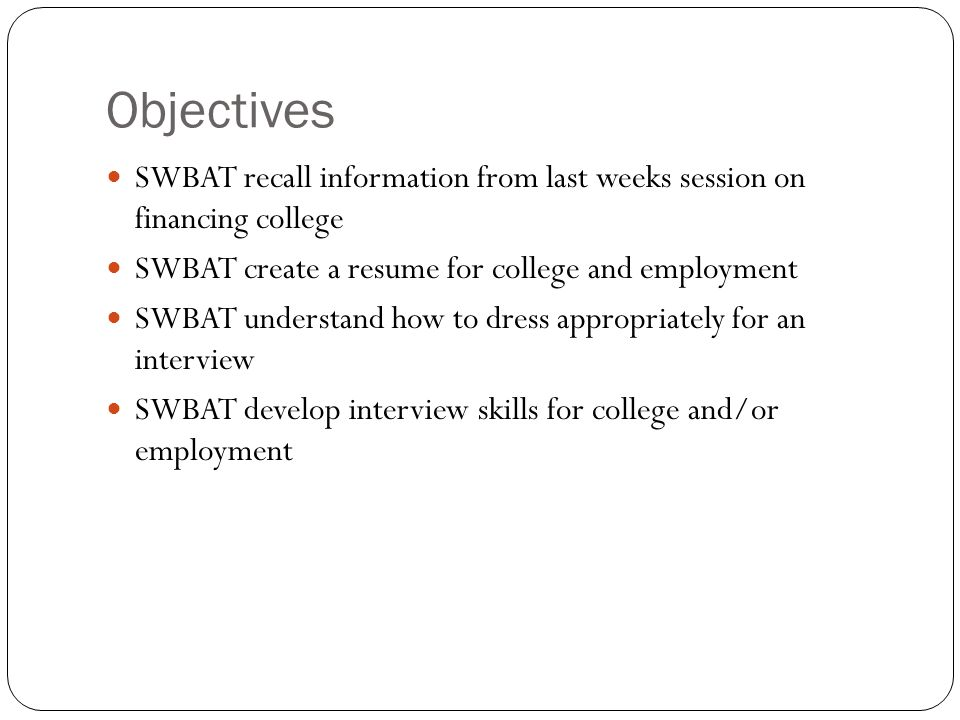 Objectives SWBAT recall information from last weeks session on financing college SWBAT create a resume for college and employment SWBAT understand how to dress appropriately for an interview SWBAT develop interview skills for college and/or employment