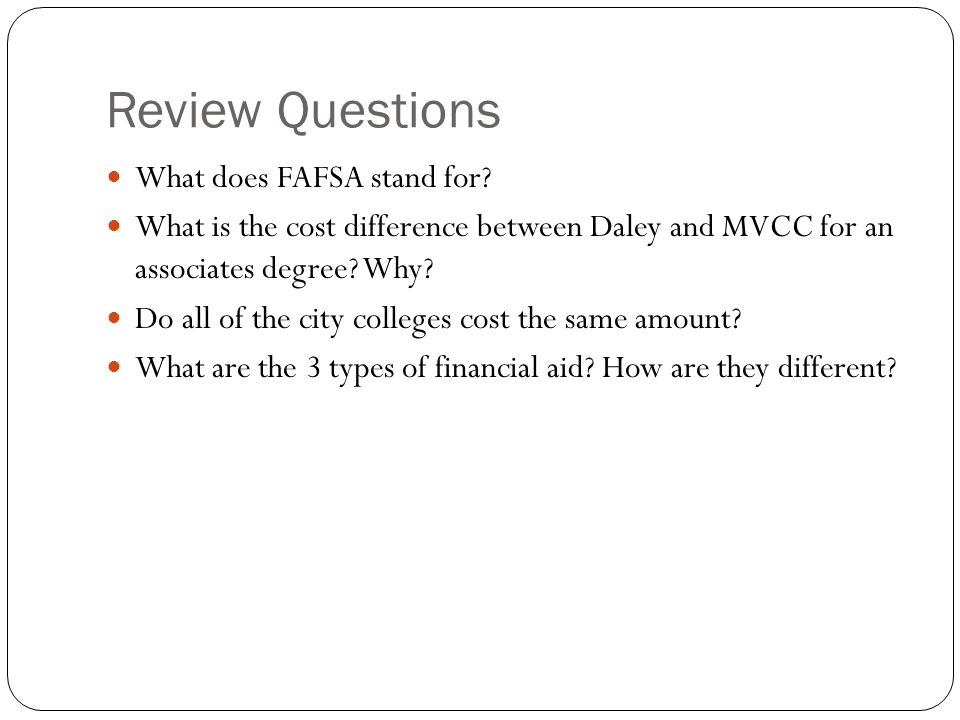 Review Questions What does FAFSA stand for? What is the cost difference between Daley and MVCC for an associates degree? Why? Do all of the city colle