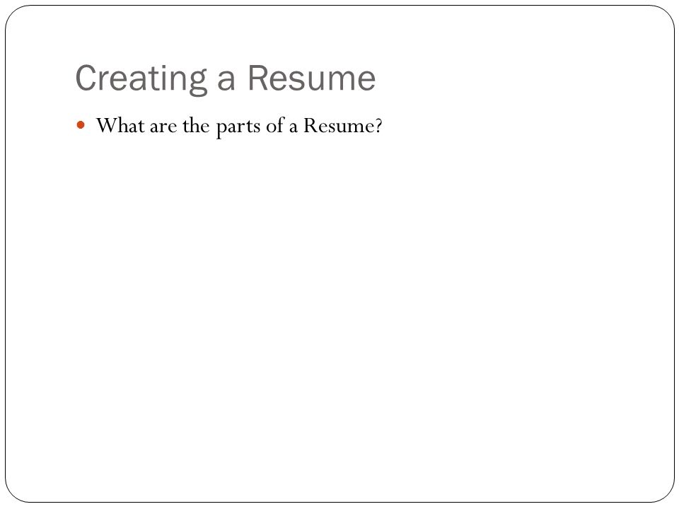 Creating a Resume What are the parts of a Resume