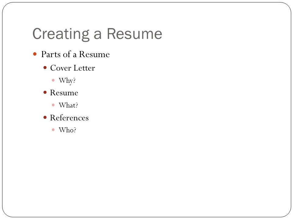 Creating a Resume Parts of a Resume Cover Letter Why Resume What References Who