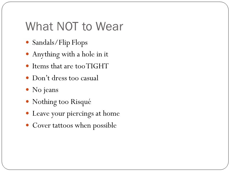 What NOT to Wear Sandals/Flip Flops Anything with a hole in it Items that are too TIGHT Dont dress too casual No jeans Nothing too Risqué Leave your piercings at home Cover tattoos when possible