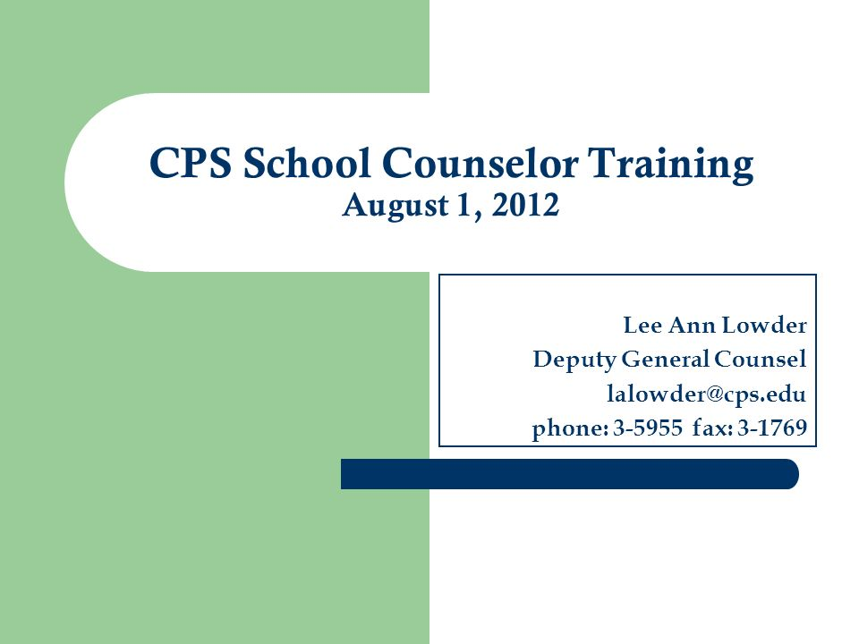 Lee Ann Lowder Deputy General Counsel lalowder@cps.edu phone: 3-5955 fax: 3-1769 CPS School Counselor Training August 1, 2012