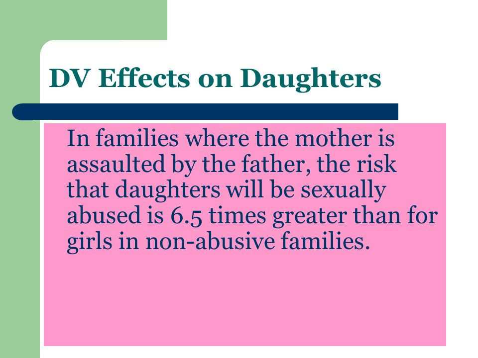 DV Effects on Daughters In families where the mother is assaulted by the father, the risk that daughters will be sexually abused is 6.5 times greater than for girls in non-abusive families.