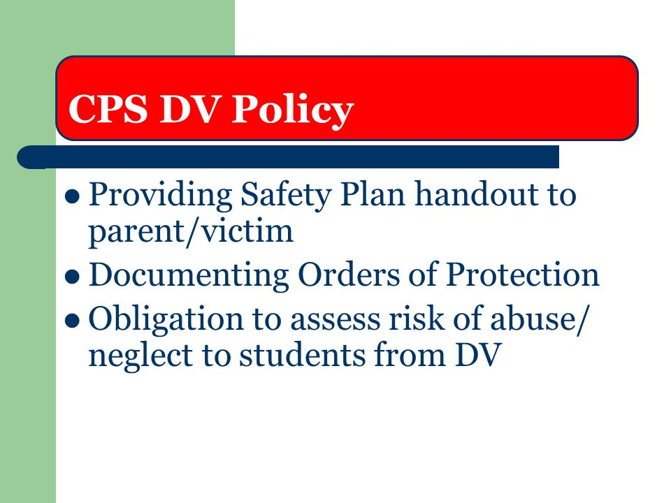 CPS DV Policy Providing Safety Plan handout to parent/victim Documenting Orders of Protection Obligation to assess risk of abuse/ neglect to students from DV