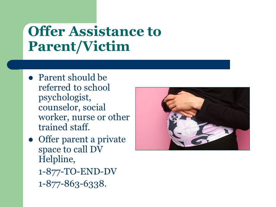Offer Assistance to Parent/Victim Parent should be referred to school psychologist, counselor, social worker, nurse or other trained staff. Offer pare