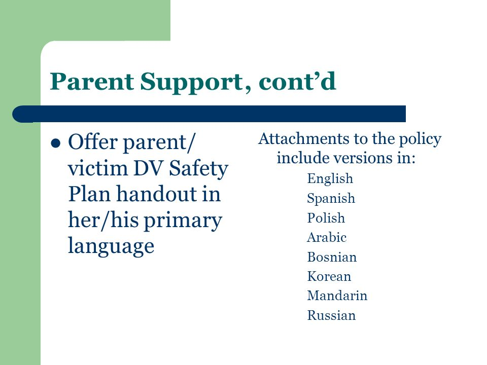 Parent Support, contd Offer parent/ victim DV Safety Plan handout in her/his primary language Attachments to the policy include versions in: English S