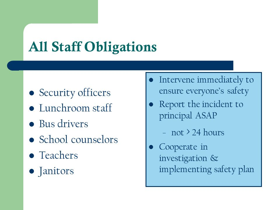 All Staff Obligations Security officers Lunchroom staff Bus drivers School counselors Teachers Janitors Intervene immediately to ensure everyones safe