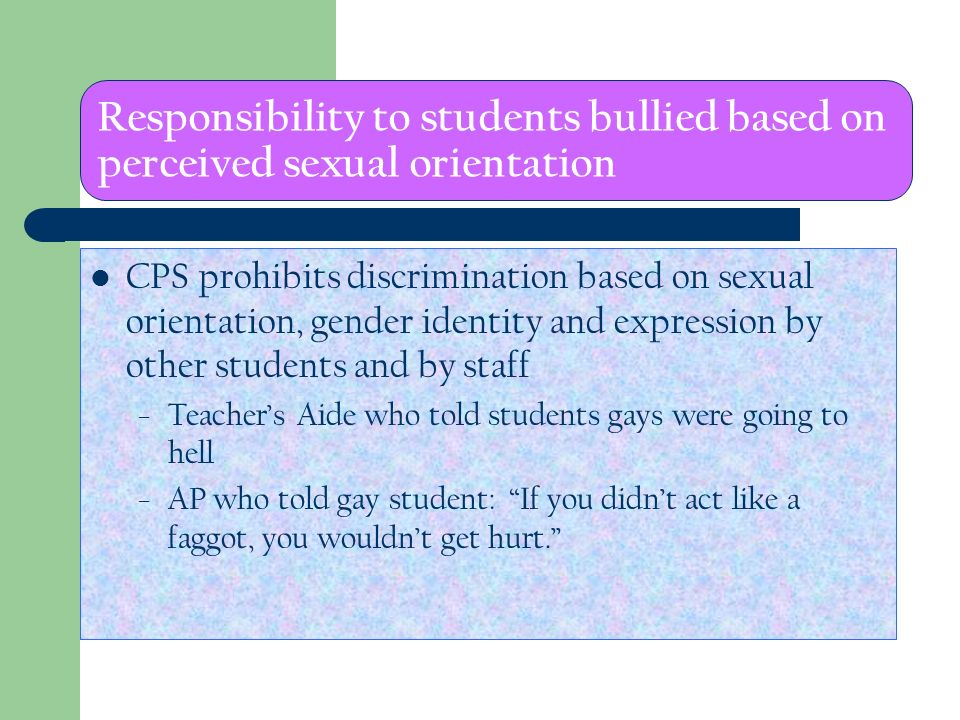 Responsibility to students bullied based on perceived sexual orientation CPS prohibits discrimination based on sexual orientation, gender identity and